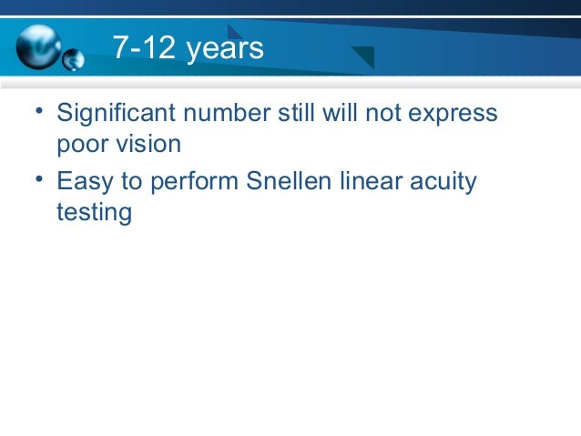 7-12 years • Significant number still will not express poor vision • Easy to perform Snellen linear acuity testing