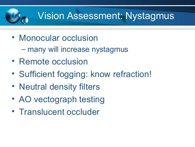 Vision Assessment: Nystagmus • Monocular occlusion – many will increase nystagmus • Remote occlusion • Sufficient fogging:...