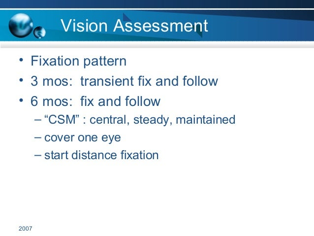"""2007 Vision Assessment • Fixation pattern • 3 mos: transient fix and follow • 6 mos: fix and follow – """"CSM"""" : central, ste..."""