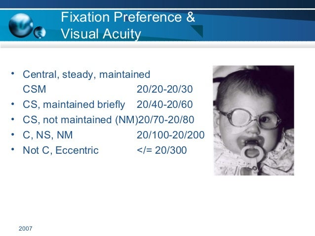 2007 Fixation Preference & Visual Acuity • Central, steady, maintained CSM 20/20-20/30 • CS, maintained briefly 20/40-20/6...