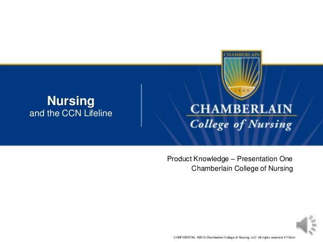 CONFIDENTIAL ©2013 Chamberlain College of Nursing, LLC. All rights reserved. 0713ccn Nursing and the CCN Lifeline Product ...