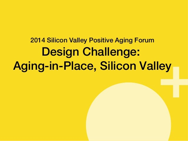 SSeepptteemmbbeerr 22001144  2014 Silicon Valley Positive Aging Forum  Design Challenge:  Aging-in-Place, Silicon Valley
