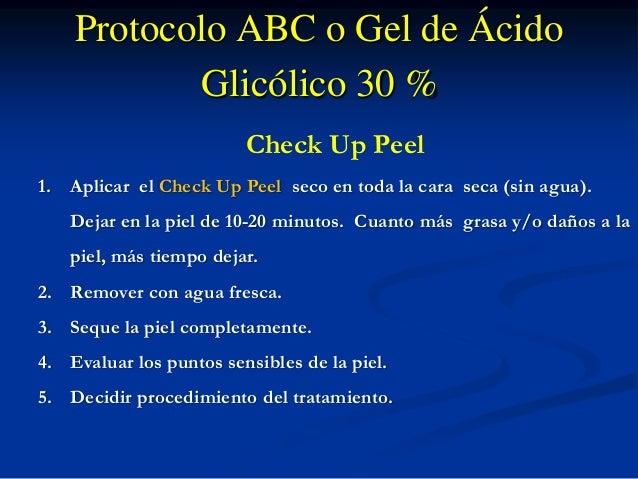 Protocolo ABC o Gel de Ácido  Glicólico 30 %  Check Up Peel  1. Aplicar el Check Up Peel seco en toda la cara seca (sin ag...