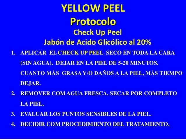 YELLOW PEEL  Protocolo  Check Up Peel  Jabón de Acido Glicólico al 20%  1. APLICAR EL CHECK UP PEEL SECO EN TODA LA CARA  ...