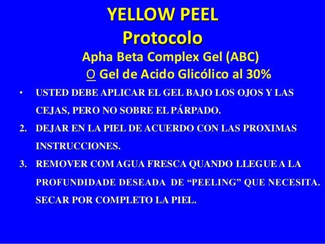 YELLOW PEEL  Protocolo  Apha Beta Complex Gel (ABC)  O Gel de Acido Glicólico al 30%  • USTED DEBE APLICAR EL GEL BAJO LOS...