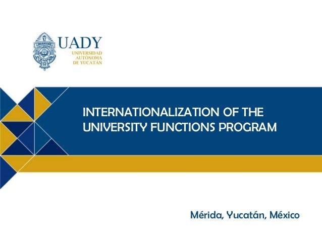 INTERNATIONALIZATION OF THE UNIVERSITY FUNCTIONS PROGRAM  Mérida, Yucatán, México