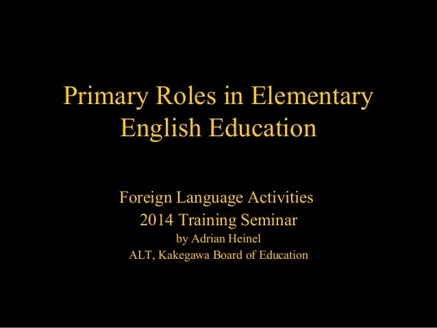 Primary Roles in Elementary English Education Foreign Language Activities 2014 Training Seminar by Adrian Heinel ALT, Kake...