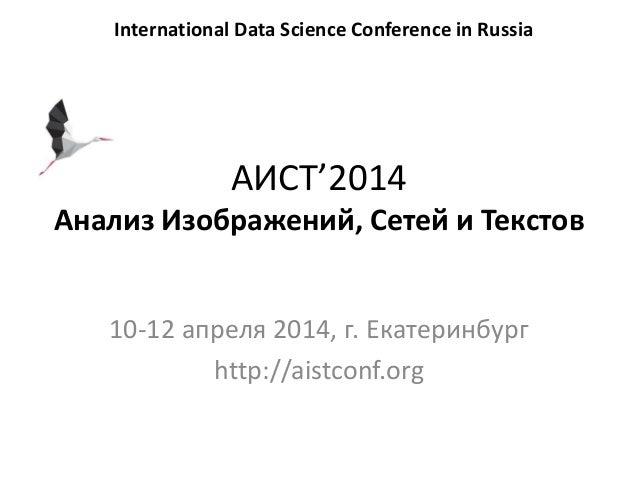 АИСТ'2014 Анализ Изображений, Сетей и Текстов 10-12 апреля 2014, г. Екатеринбург http://aistconf.org International Data Sc...