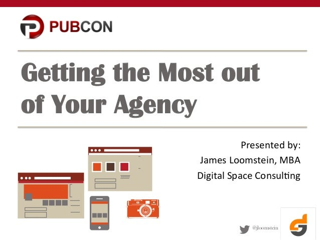 @jloomstein Getting the Most out of Your Agency Presented  by:   James  Loomstein,  MBA   Digital  Space  Co...
