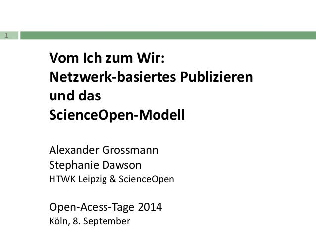1  Vom Ich zum Wir:  Netzwerk-basiertes Publizieren  und das  ScienceOpen-Modell  Alexander Grossmann  Stephanie Dawson  H...