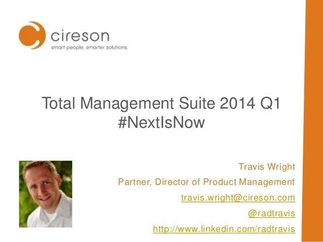 Total Management Suite 2014 Q1 #NextIsNow Travis Wright Partner, Director of Product Management travis.wright@cireson.com ...