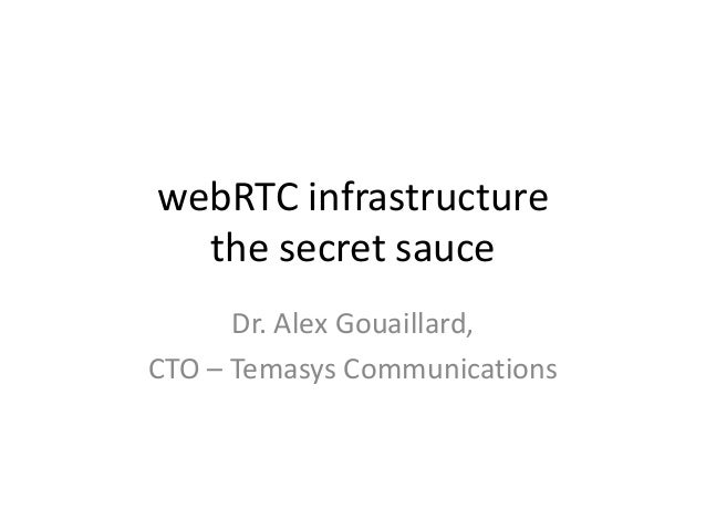 webRTC infrastructure the secret sauce Dr. Alex Gouaillard, CTO – Temasys Communications