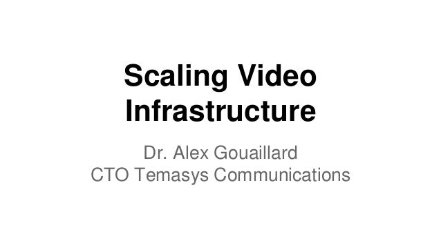 Scaling Video Infrastructure Dr. Alex Gouaillard CTO Temasys Communications