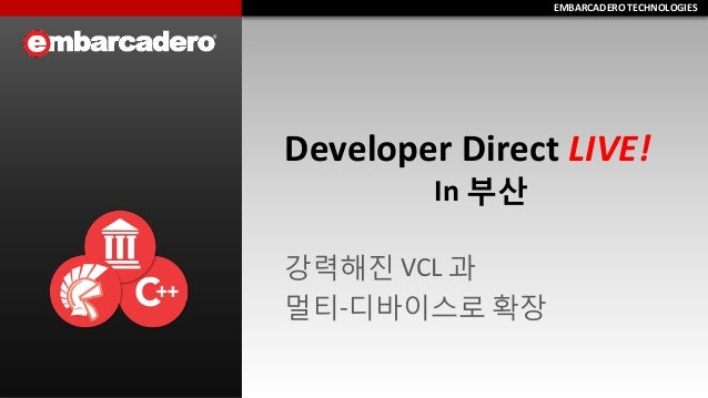 EMBARCADERO TECHNOLOGIESEMBARCADERO TECHNOLOGIES Developer Direct LIVE! In 부산 강력해진 VCL 과 멀티-디바이스로 확장