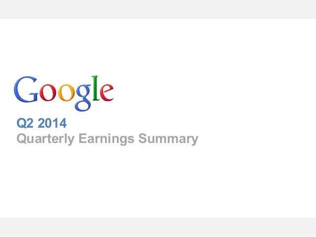 Google Confidential and Proprietary Q2 2014 Quarterly Earnings Summary