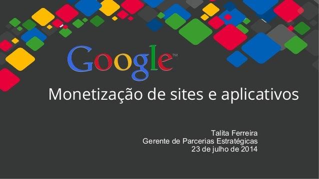 Monetização de sites e aplicativos  Talita Ferreira  Gerente de Parcerias Estratégicas  23 de julho de 2014