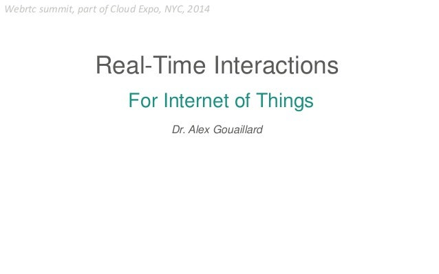 For Internet of Things Real-Time Interactions Dr. Alex Gouaillard Webrtc summit, part of Cloud Expo, NYC, 2014