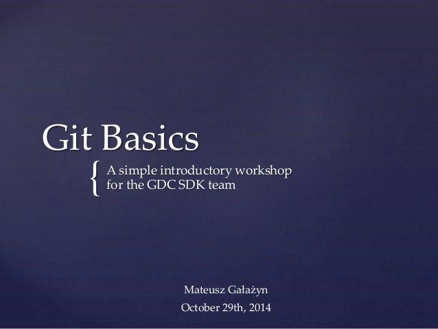 { Git Basics A simple introductory workshop for the GDC SDK team Mateusz Gałażyn October 29th, 2014