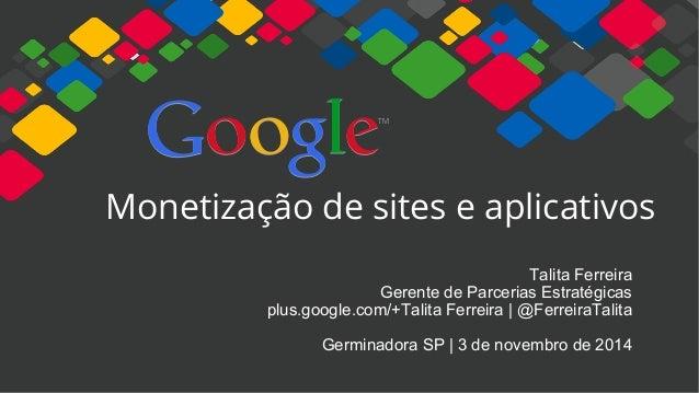 Monetização de sites e aplicativos Talita Ferreira Gerente de Parcerias Estratégicas plus.google.com/+Talita Ferreira | @F...