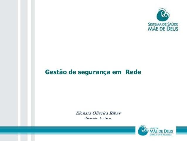 Gestão de segurança em Rede  Elenara Oliveira Ribas  Gerente de risco