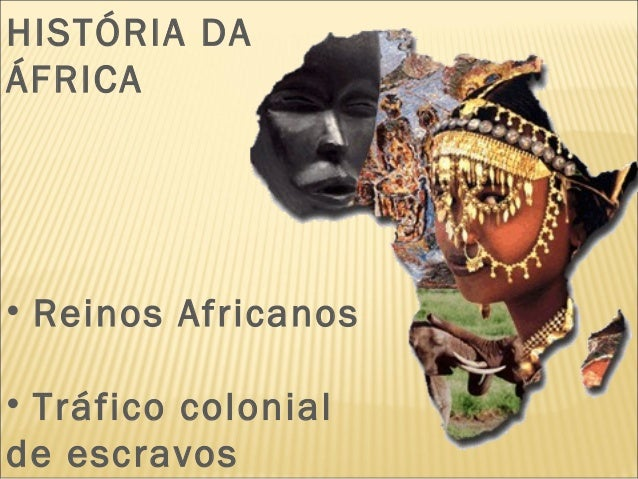 HISTÓRIA DA ÁFRICA • Reinos Africanos • Tráfico colonial de escravos