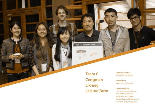 Team C Congman Lixiang Leisure Farm Team Instructor / Eui-Chul Jung (Korea) Facilitator / Gerome Lee (Taiwan) Team members...