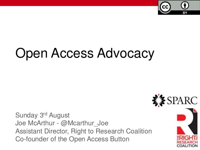 Open Access Advocacy Sunday 3rd August Joe McArthur - @Mcarthur_Joe Assistant Director, Right to Research Coalition Co-fou...