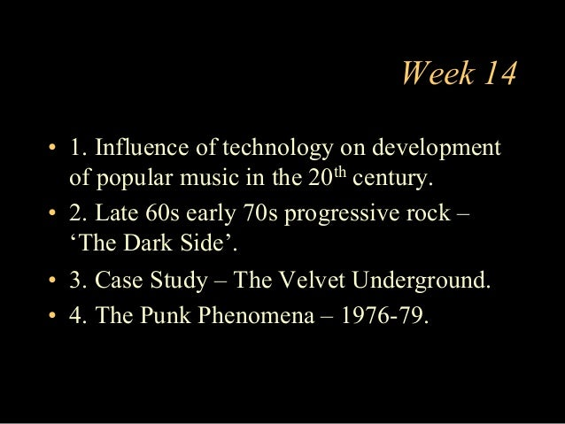 Week 14 •  1. Influence of technology on development of popular music in the 20th century. •  2. Late 60s early 70s progre...