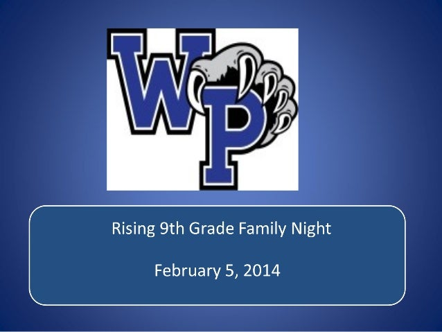 Rising 9 Grade Family Night 2014 th  • Principals Welcome – Mr. Case • Class of 2018 Administrator – Ms. Faz • WP PTSA – M...