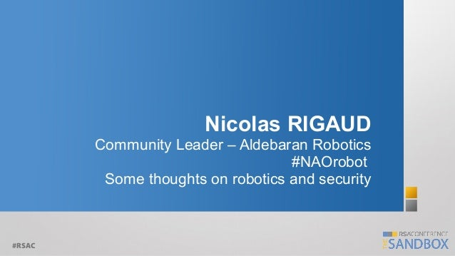 Nicolas RIGAUD Community Leader – Aldebaran Robotics #NAOrobot Some thoughts on robotics and security  #RSAC