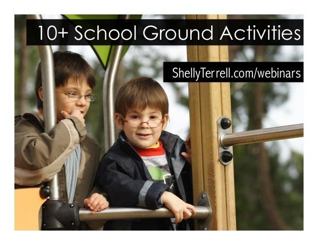 ShellyTerrell.com/webinars 10+ School Ground Activities