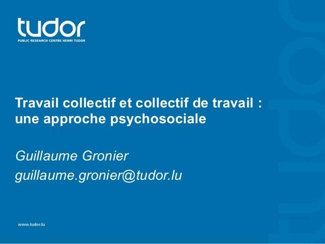 Travail collectif et collectif de travail :  une approche psychosociale  Guillaume Gronier  guillaume.gronier@tudor.lu