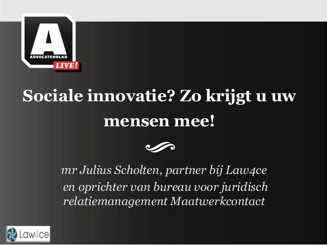 Sociale innovatie? Zo krijgt u uw mensen mee! mr Julius Scholten, partner bij Law4ce en oprichter van bureau voor juridisc...