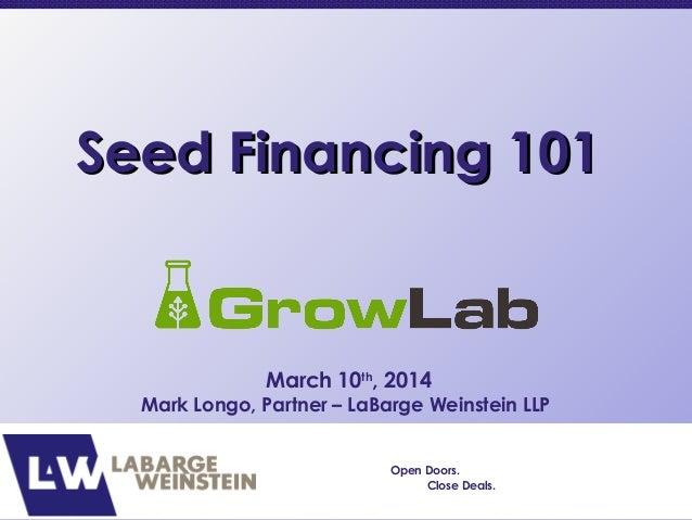 Seed Financing 101Seed Financing 101 March 10th , 2014 Mark Longo, Partner – LaBarge Weinstein LLP Open Doors. Close Deals.