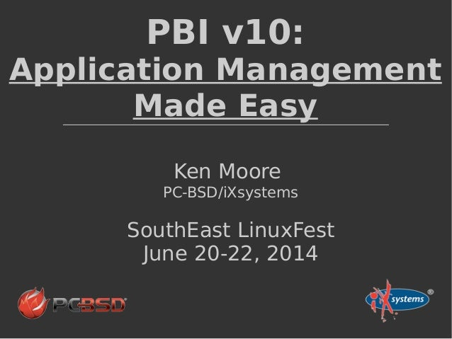 PBI v10: Application Management Made Easy Ken Moore PC-BSD/iXsystems SouthEast LinuxFest June 20-22, 2014