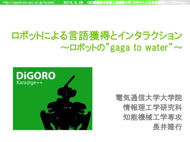 "http://apple.ee.uec.ac.jp/isyslab 2014.9.26 CID講演会@京都工芸繊維大学:ロボットによる言語獲得とインタラクション ロボットによる言語獲得とインタラクション ~ロボットの""gaga to water..."