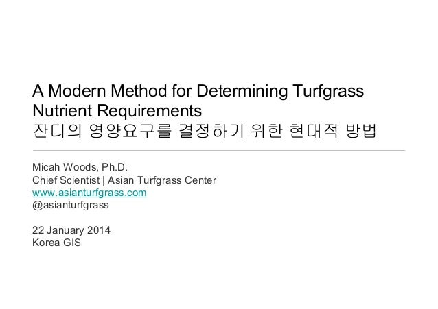 A Modern Method for Determining Turfgrass Nutrient Requirements 잔디의 영양요구를 결정하기 위한 현대적 방법 Micah Woods, Ph.D. Chief Scientis...