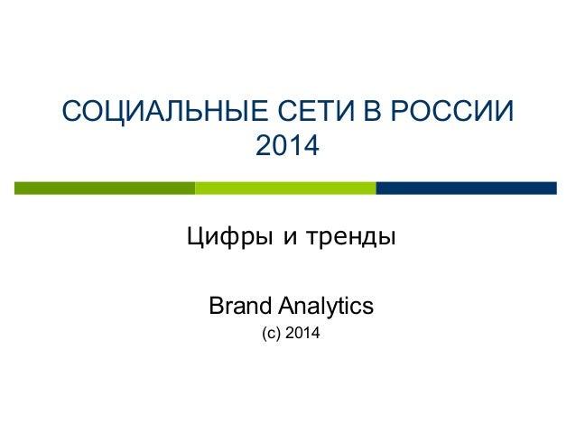 СОЦИАЛЬНЫЕ СЕТИ В РОССИИ 2014 Цифры и тренды Brand Analytics (с) 2014