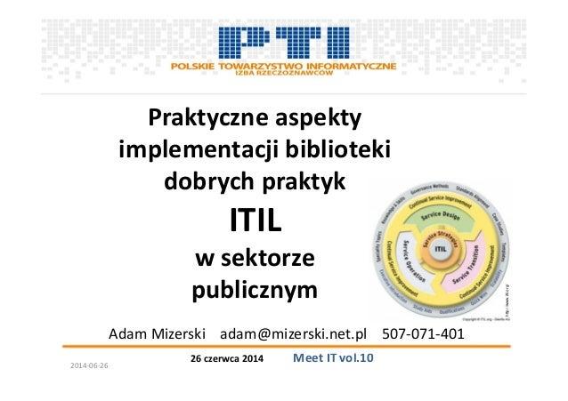 26 czerwca 2014 Meet IT vol.10 Praktyczne aspekty implementacji biblioteki dobrych praktyk ITIL w sektorze publicznym Adam...