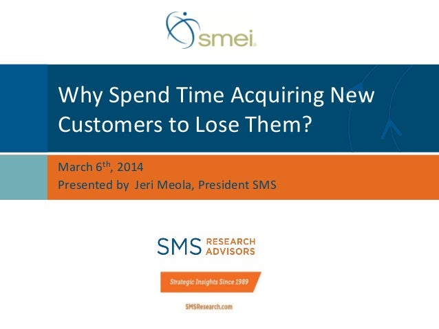 Why Spend Time Acquiring New Customers to Lose Them? March 6th, 2014 Presented by Jeri Meola, President SMS
