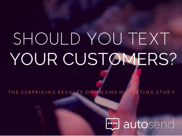 SHOULD  YOU  TEXT YOUR CUSTOMERS? T  H  E    S  U  R  P  R  I  S  I  N  G    R  E  S  U  L  T  S    O  F    A  N    S  M  ...