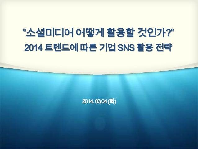 """""""소셜미디어 어떻게 활용할 것인가?"""" 2014 트렌드에 따른 기업 SNS 활용 전략  2014. 03.04 (화)"""