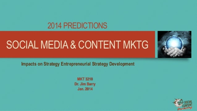 SOCIAL MEDIA& CONTENT MKTG 2014 PREDICTIONS MKT 3210 Dr. Jim Barry Jan. 2014 Impacts on Strategy Entrepreneurial Strategy ...
