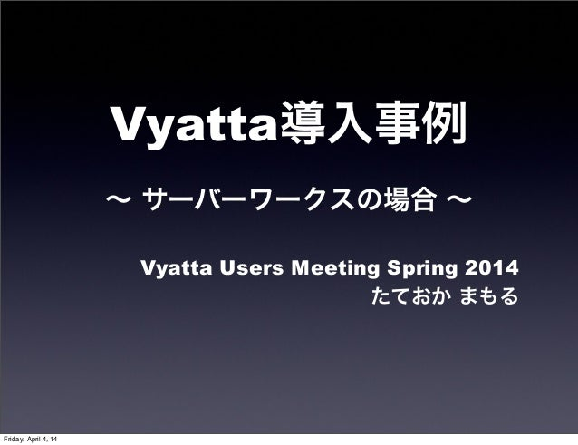 Vyatta導入事例 ∼ サーバーワークスの場合 ∼ Vyatta Users Meeting Spring 2014 たておか まもる Friday, April 4, 14