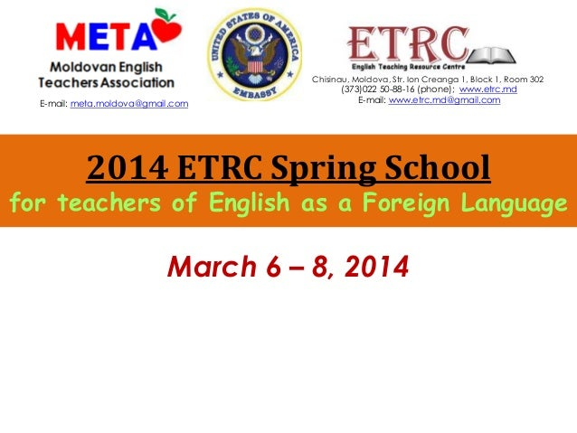 2014 ETRC Spring School for teachers of English as a Foreign Language March 6 – 8, 2014 Chisinau, Moldova, Str. Ion Creang...