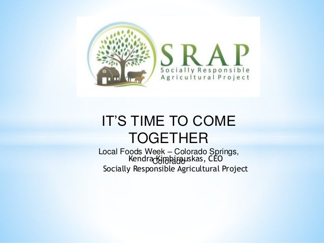 IT'S TIME TO COME  TOGETHER  Local Foods Week – Colorado Springs,  KendraC Koimlorbaidraouskas, CEO  Socially Responsible ...