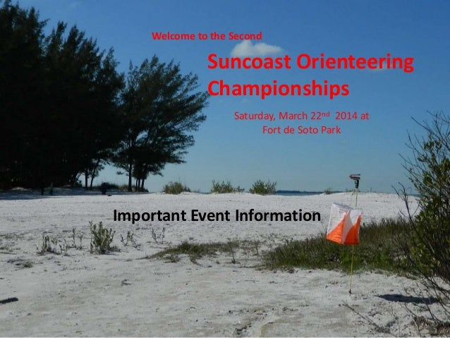 Welcome to the Second Suncoast Orienteering Championships Saturday, March 22nd 2014 at Fort de Soto Park Important Event I...