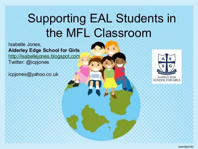 Supporting EAL Students in  the MFL Classroom  Isabelle Jones,  Alderley Edge School for Girls  http://isabellejones.blogs...