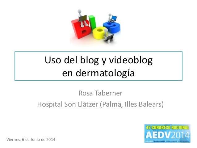 Uso del blog y videoblog en dermatología Rosa Taberner Hospital Son Llàtzer (Palma, Illes Balears) Viernes, 6 de Junio de ...