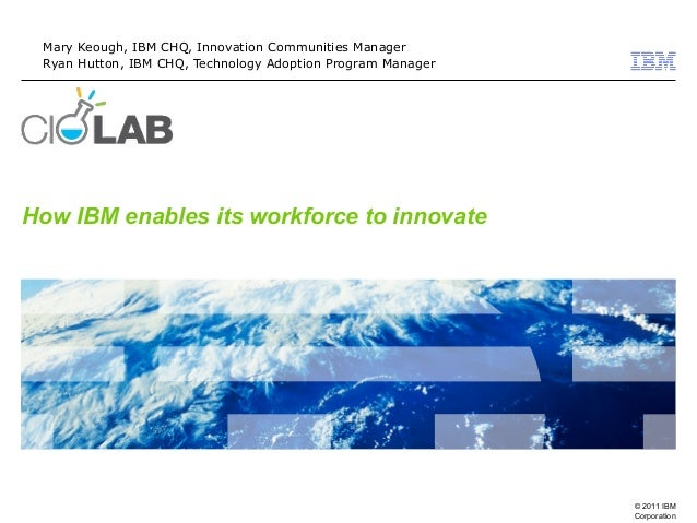 © 2011 IBM Corporation How IBM enables its workforce to innovate Mary Keough, IBM CHQ, Innovation Communities Manager Ryan...